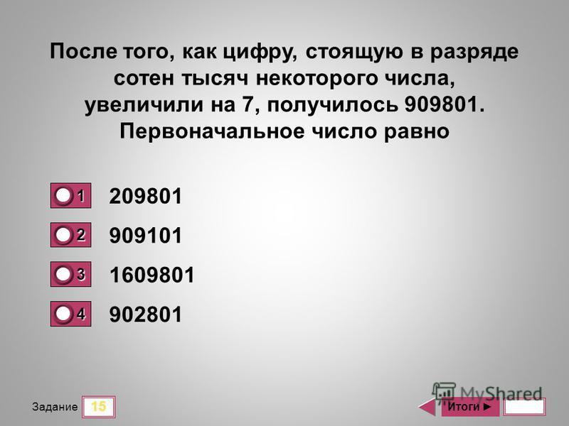 15 Задание 209801 909101 1609801 902801 Итоги После того, как цифру, стоящую в разряде сотен тысяч некоторого числа, увеличили на 7, получилось 909801. Первоначальное число равно 1 1 2 0 3 0 4 0
