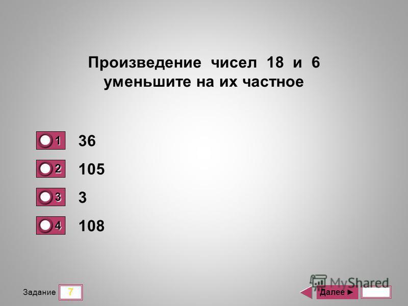 7 Задание 36 105 3 108 Далее Произведение чисел 18 и 6 уменьшите на их частное 1 0 2 1 3 0 4 0