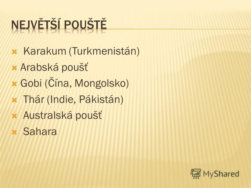 Karakum (Turkmenistán) Arabská poušť Gobi (Čína, Mongolsko) Thár (Indie, Pákistán) Australská poušť Sahara