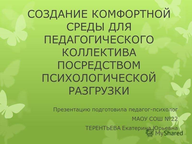 СОЗДАНИЕ КОМФОРТНОЙ СРЕДЫ ДЛЯ ПЕДАГОГИЧЕСКОГО КОЛЛЕКТИВА ПОСРЕДСТВОМ ПСИХОЛОГИЧЕСКОЙ РАЗГРУЗКИ Презентацию подготовила педагог-психолог МАОУ СОШ 22 ТЕРЕНТЬЕВА Екатерина Юрьевна