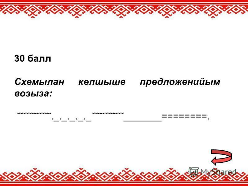 30 балл Схемылан келшыше предложенийым возыза: ˜˜˜˜˜˜˜˜˜˜˜._._._._._˜˜˜˜˜˜˜˜˜˜_______========.