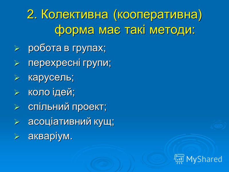 2. Колективна (кооперативна) форма має такі методи: робота в групах; робота в групах; перехресні групи; перехресні групи; карусель; карусель; коло ідей; коло ідей; спільний проект; спільний проект; асоціативний кущ; асоціативний кущ; акваріум. акварі