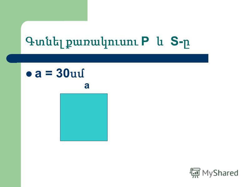 Գտնել քառակուսու P և S- ը a = 30 սմ a