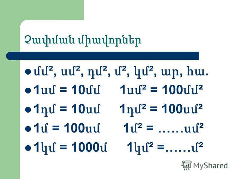 Չափման միավորներ մմ ², սմ ², դմ ², մ ², կմ ², ար, հա. 1 սմ = 10 մմ 1 սմ ² = 100 մմ ² 1 դմ = 10 սմ 1 դմ ² = 100 սմ ² 1 մ = 100 սմ 1 մ ² = …… սմ ² 1 կմ = 1000 մ 1 կմ ² =…… մ ²