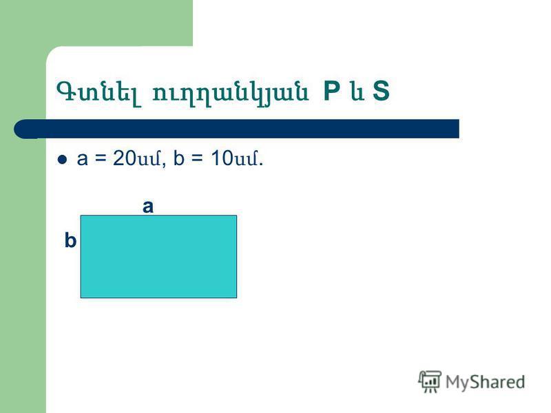 Գտնել ուղղանկյան P և S а = 20 սմ, b = 10 սմ. a b