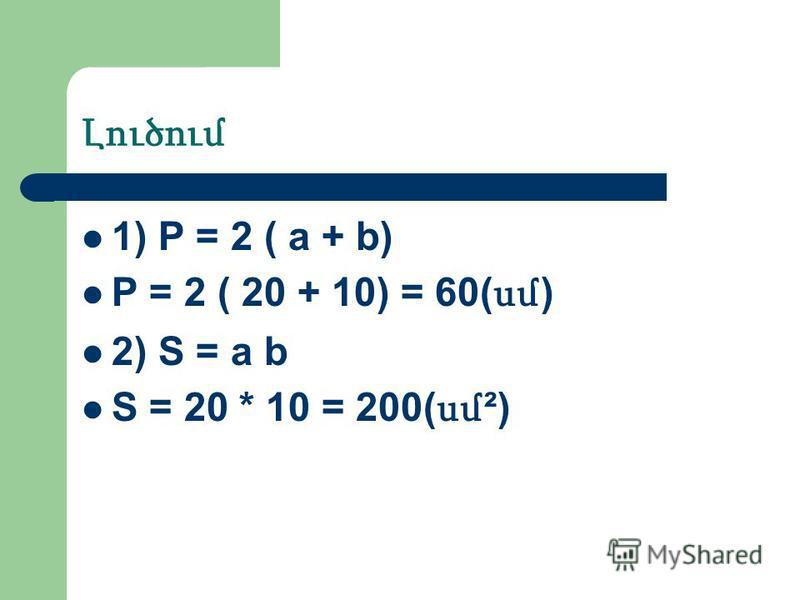 Լուծում 1) P = 2 ( a + b) P = 2 ( 20 + 10) = 60( սմ ) 2) S = a b S = 20 * 10 = 200( սմ ²)