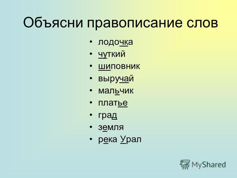 Объясни правописание слов лодочка чуткий шиповник выручай мальчик платье град земля река Урал