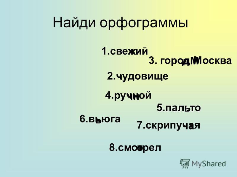 Найди орфограммы 1. свежий лжи 2. чудовизе 4. ручной 7. скрипучая 5. пальто 6. вьюга 8. смотрел 3. город Москва чу очень дМ ь ча
