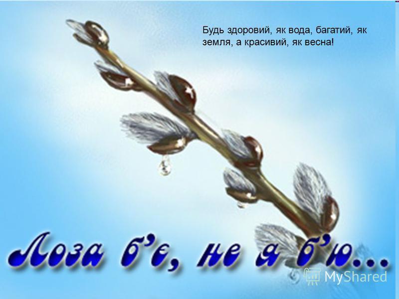 Будь здоровий, як вода, багатий, як земля, а красивий, як весна!