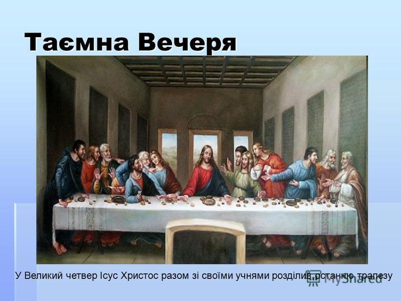 Таємна Вечеря У Великий четвер Ісус Христос разом зі своїми учнями розділив останню трапезу