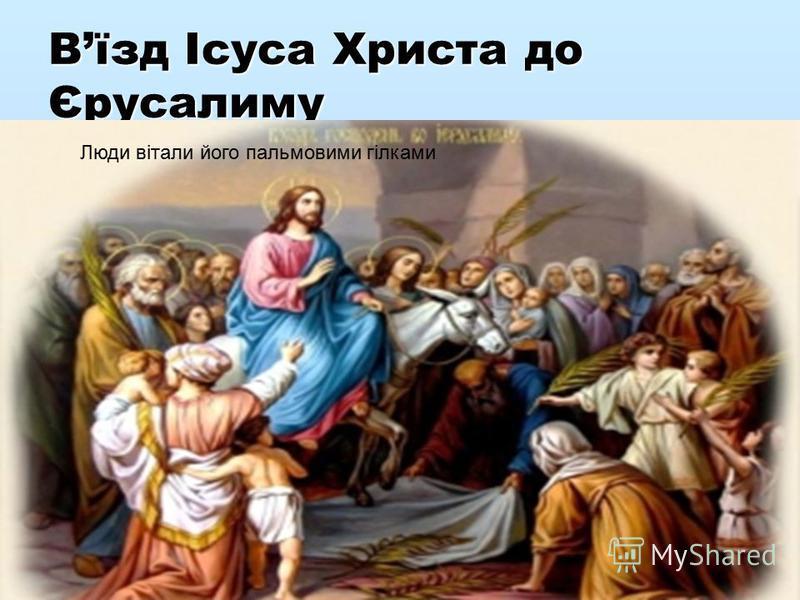 Вїзд Ісуса Христа до Єрусалиму Люди вітали його пальмовими гілками