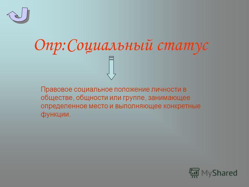 Опр:Социальный статус Правовое социальное положение личности в обществе, общности или группе, занимающее определенное место и выполняющее конкретные функции.