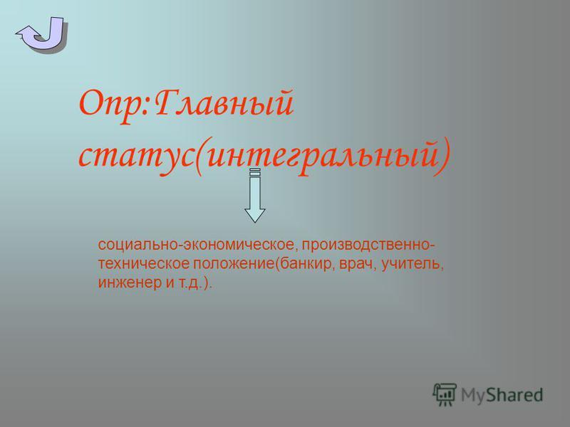 Опр:Главный статус(интегральный) социально-экономическое, производственно- техническое положение(банкир, врач, учитель, инженер и т.д.).