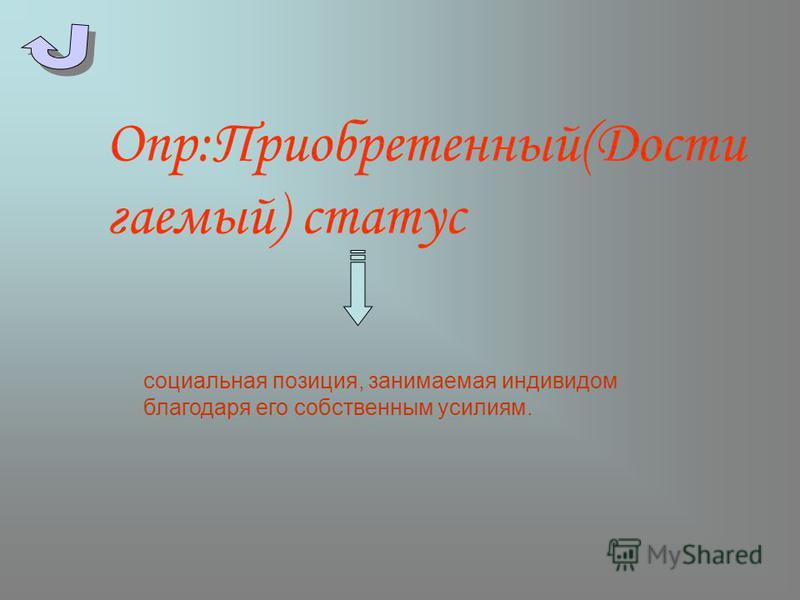 Опр:Приобретенный(Дости гаемый) статус социальная позиция, занимаемая индивидом благодаря его собственным усилиям.