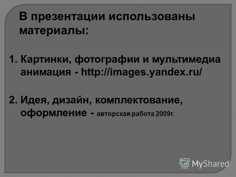 В презентации использованы материалы: 1. Картинки, фотографии и мультимедиа анимация - http://images.yandex.ru/ 2. Идея, дизайн, комплектование, оформление - авторская работа 2009 г.