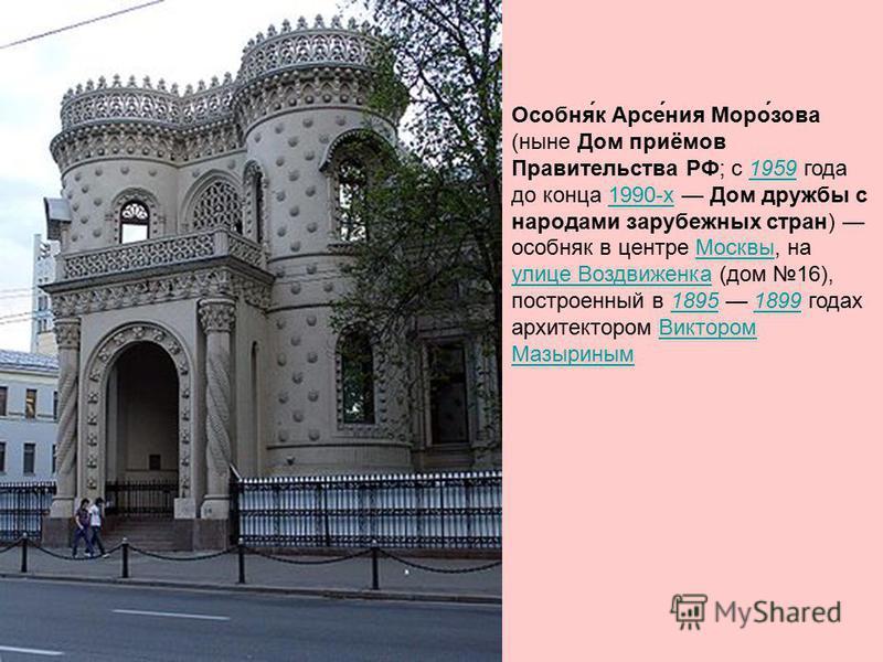 Особня́к Арсе́ния Моро́зова (ныне Дом приёмов Правительства РФ; с 1959 года до конца 1990-х Дом дружбы с народами зарубежных стран) особняк в центре Москвы, на улице Воздвиженка (дом 16), построенный в 1895 1899 годах архитектором Виктором Мазыриным
