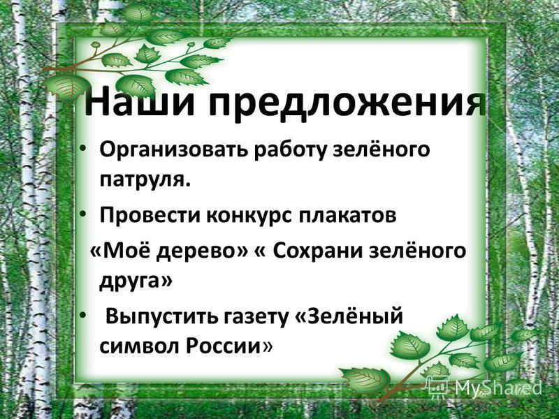 Организовать работу зелёного патруля. Провести конкурс плакатов «Моё дерево» « Сохрани зелёного друга» Выпустить газету «Зелёный символ России» Наши предложения