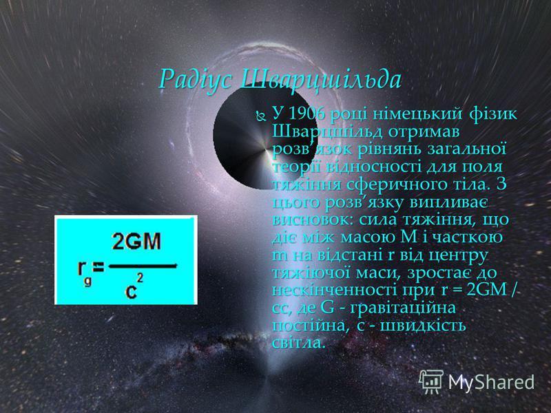 У 1906 році німецький фізик Шварцшільд отримав розвязок рівнянь загальної теорії відносності для поля тяжіння сферичного тіла. З цього розвязку випливає висновок: сила тяжіння, що діє між масою М і часткою m на відстані r від центру тяжіючої маси, зр