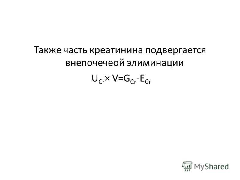 Также часть креатинина подвергается внепочечной элиминации U Cr × V=G Cr -E Cr