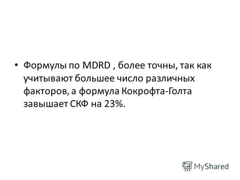 Формулы по MDRD, более точны, так как учитывают большее число различных факторов, а формула Кокрофта-Голта завышает СКФ на 23%.