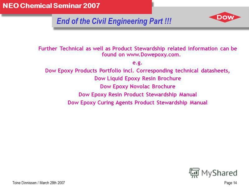 Toine Dinnissen / March 28th 2007Page 13 NEO Chemical Seminar 2007 Technology Trends –lower temperature cure »curing down to, below, 0 °C »mainly driven by curing agent –lower viscosity { Bisphenol-A/F and RD blends } »500 - 6000 mPa.s @ 25 °C –aqueo