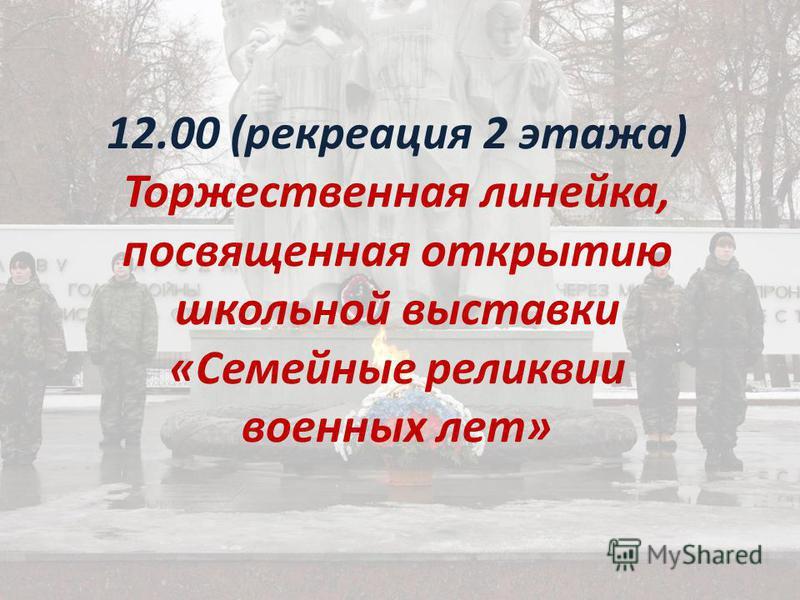 12.00 (рекреация 2 этажа) Торжественная линейка, посвященная открытию школьной выставки «Семейные реликвии военных лет»