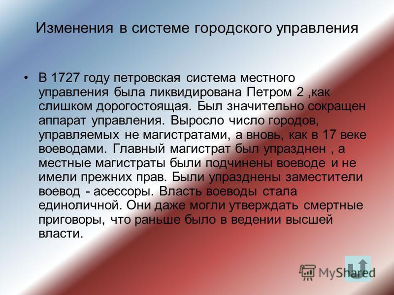 Изменения в системе городского управления В 1727 году петровская система местного управления была ликвидирована Петром 2,как слишком дорогостоящая. Был значительно сокращен аппарат управления. Выросло число городов, управляемых не магистратами, а вно