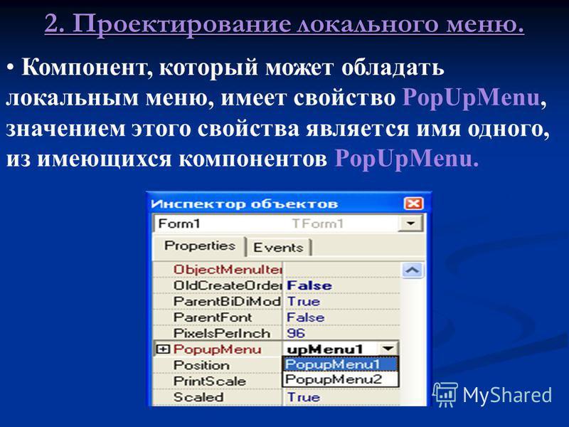 Отображение в форме локального меню (это меню, которое появляется при нажатии правой кнопки на каком-либо компоненте) обеспечивает компонент PopUpMenu: 2. 2. Проектирование локального меню. Проектирование локального меню осуществляется аналогично гла