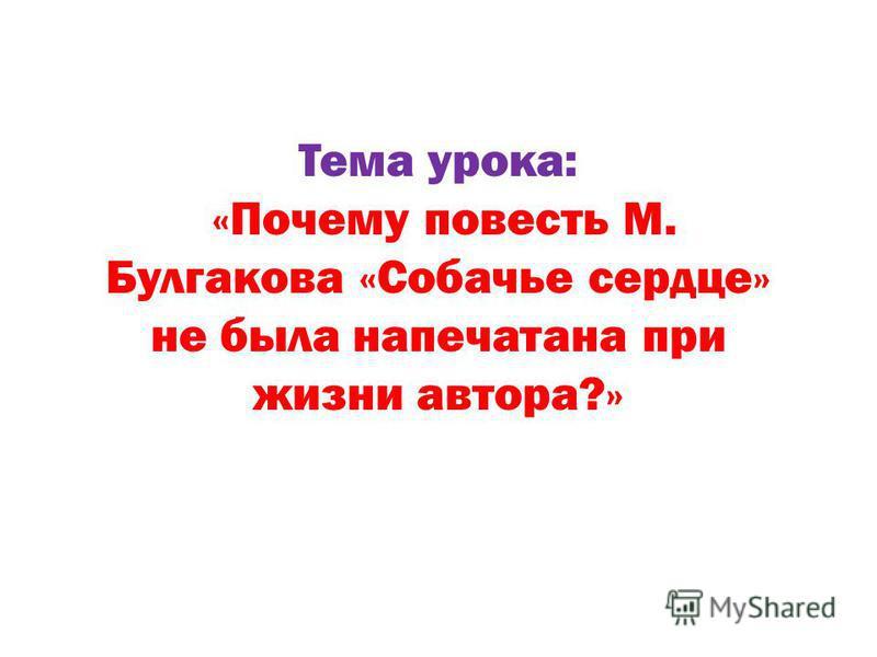 Тема урока: «Почему повесть М. Булгакова «Собачье сердце» не была напечатана при жизни автора?»