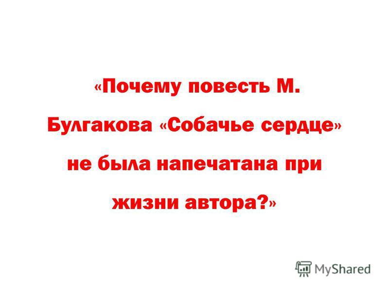 «Почему повесть М. Булгакова «Собачье сердце» не была напечатана при жизни автора?»