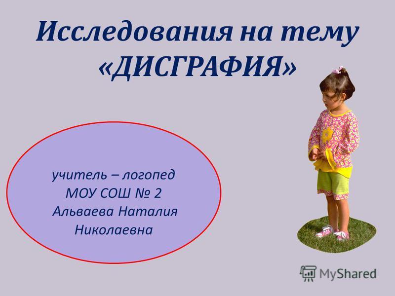 Исследования на тему «ДИСГРАФИЯ» учитель – логопед МОУ СОШ 2 Альваева Наталия Николаевна