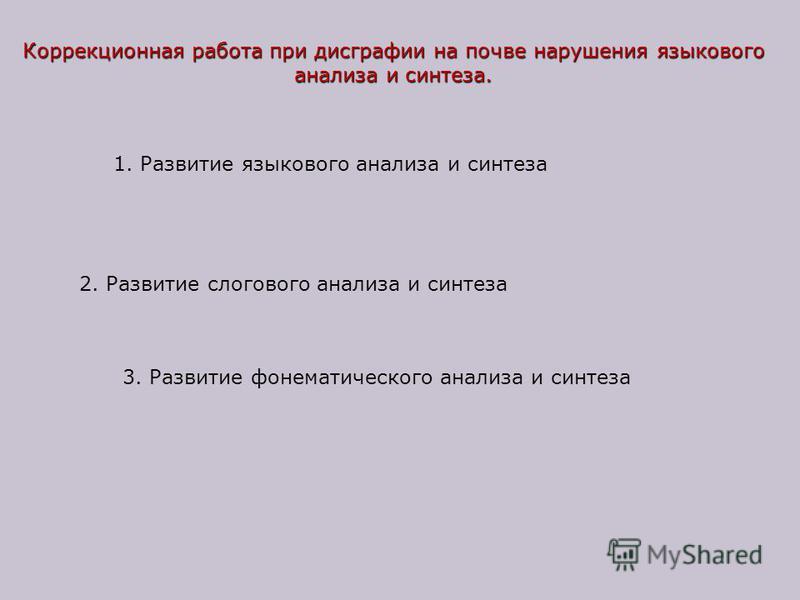 Коррекционная работа при дисграфии на почве нарушения языкового анализа и синтеза. 1. Развитие языкового анализа и синтеза 2. Развитие слогового анализа и синтеза 3. Развитие фонематического анализа и синтеза
