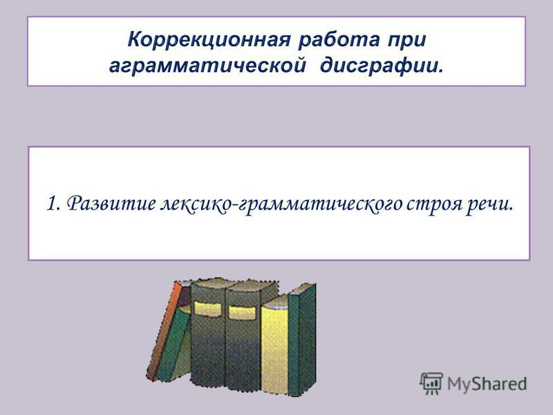 1. Развитие лексико-грамматического строя речи.