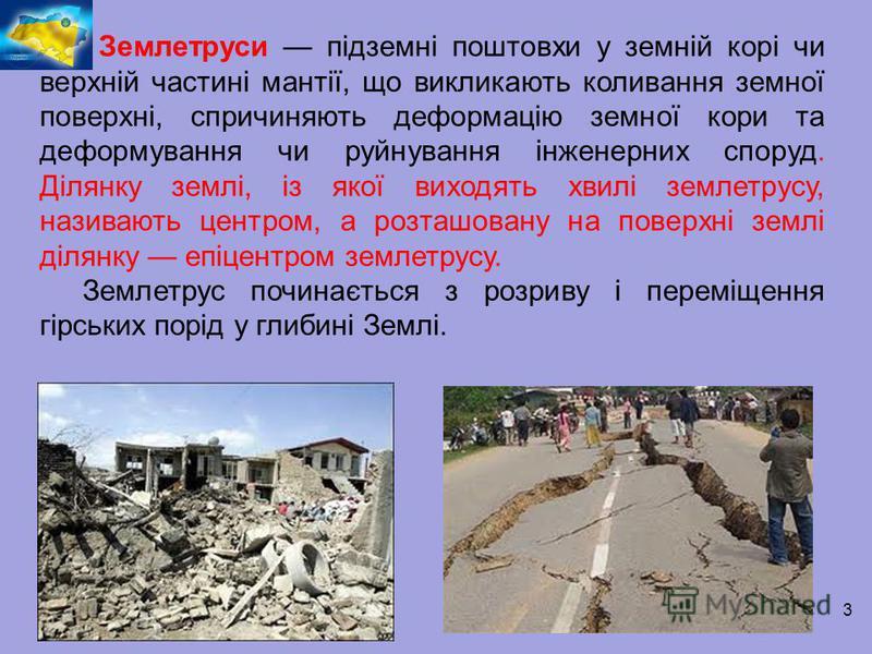 Землетруси підземні поштовхи у земній корі чи верхній частині мантії, що викликають коливання земної поверхні, спричиняють деформацію земної кори та деформування чи руйнування інженерних споруд. Ділянку землі, із якої виходять хвилі землетрусу, назив