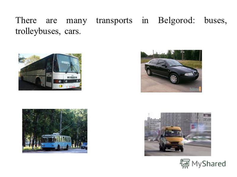 There are many transports in Belgorod: buses, trolleybuses, cars.