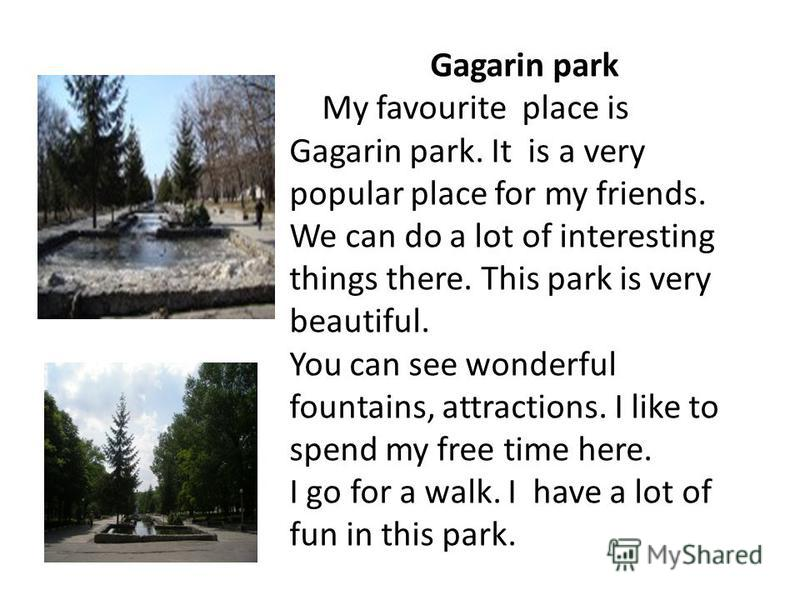 Gagarin park My favourite place is Gagarin park. It is a very popular place for my friends. We can do a lot of interesting things there. This park is very beautiful. You can see wonderful fountains, attractions. I like to spend my free time here. I g