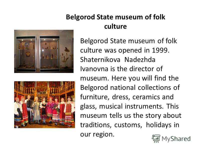 Belgorod State museum of folk culture Belgorod State museum of folk culture was opened in 1999. Shaternikova Nadezhda Ivanovna is the director of museum. Here you will find the Belgorod national collections of furniture, dress, ceramics and glass, mu