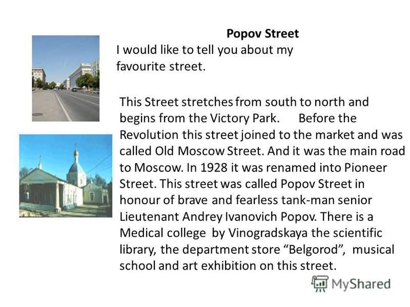 Popov Street I would like to tell you about my favourite street. This Street stretches from south to north and begins from the Victory Park. Before the Revolution this street joined to the market and was called Old Moscow Street. And it was the main