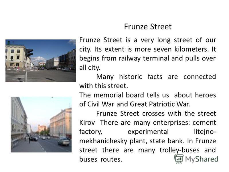 Frunze Street is a very long street of our city. Its extent is more seven kilometers. It begins from railway terminal and pulls over all city. Many historic facts are connected with this street. The memorial board tells us about heroes of Civil War a