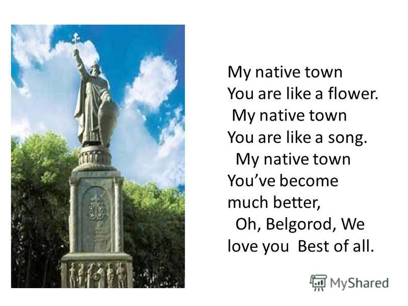 My native town You are like a flower. My native town You are like a song. My native town Youve become much better, Oh, Belgorod, We love you Best of all.