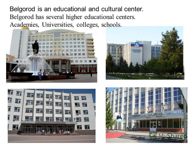 Belgorod is an educational and cultural center. Belgorod has several higher educational centers. Academies, Universities, colleges, schools.