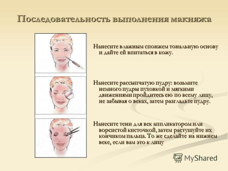 Последовательность выполнения макияжа Нанесите влажным спонжем тональную основу и дайте ей впитаться в кожу. Нанесите рассыпчатую пудру: возьмите немного пудры пуховкой и мягкими движениями пройдитесь ею по всему лицу, не забывая о веках, затем разгл