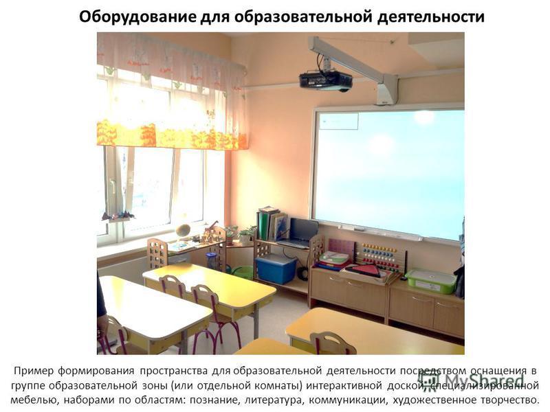 Оборудование для образовательной деятельности Пример формирования пространства для образовательной деятельности посредством оснащения в группе образовательной зоны (или отдельной комнаты) интерактивной доской, специализированной мебелью, наборами по