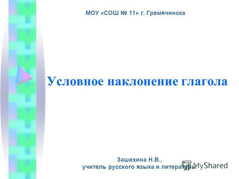 Условное наклонение глагола Зашихина Н.В., учитель русского языка и литературы МОУ «СОШ 11» г. Гремячинска