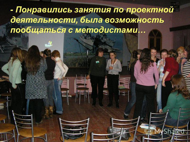 - Понравились занятия по проектной деятельности, была возможность пообщаться с методистами…