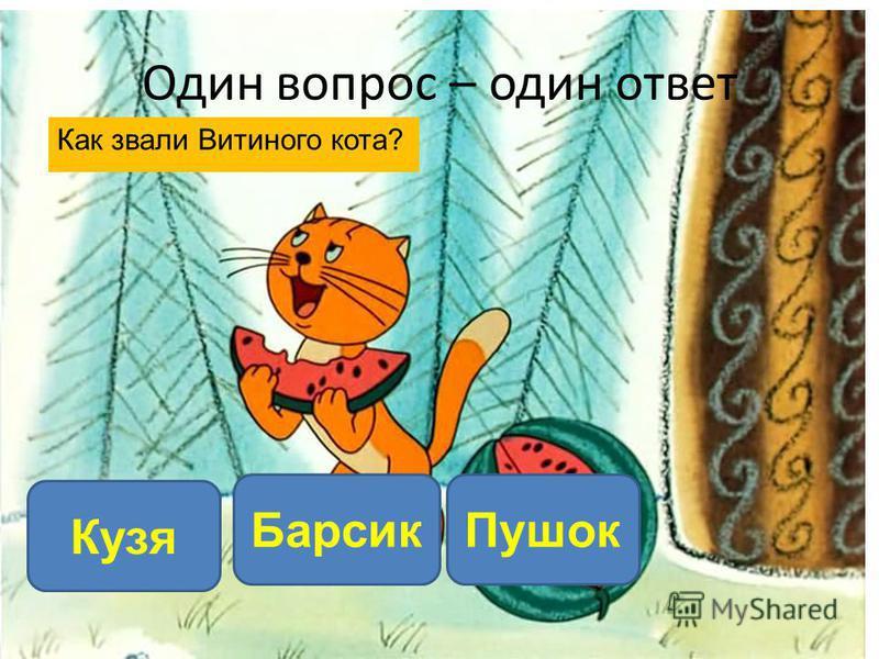 Как звали Витиного кота? Кузя Барсик Пушок Один вопрос – один ответ