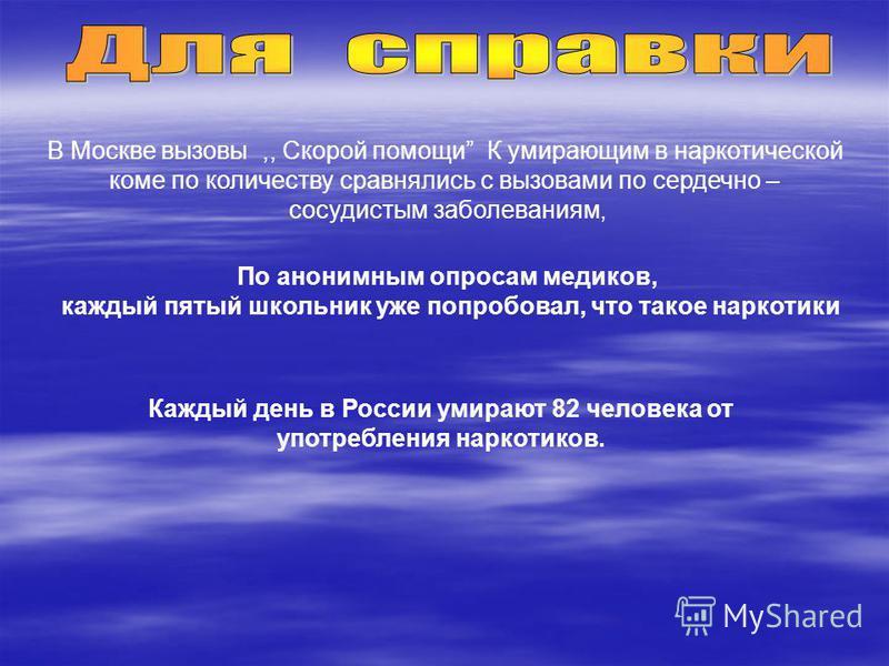 В Москве вызовы,, Скорой помощи К умирающим в наркотической коме по количеству сравнялись с вызовами по сердечно – сосудистым заболеваниям, По анонимным опросам медиков, каждый пятый школьник уже попробовал, что такое наркотики Каждый день в России у
