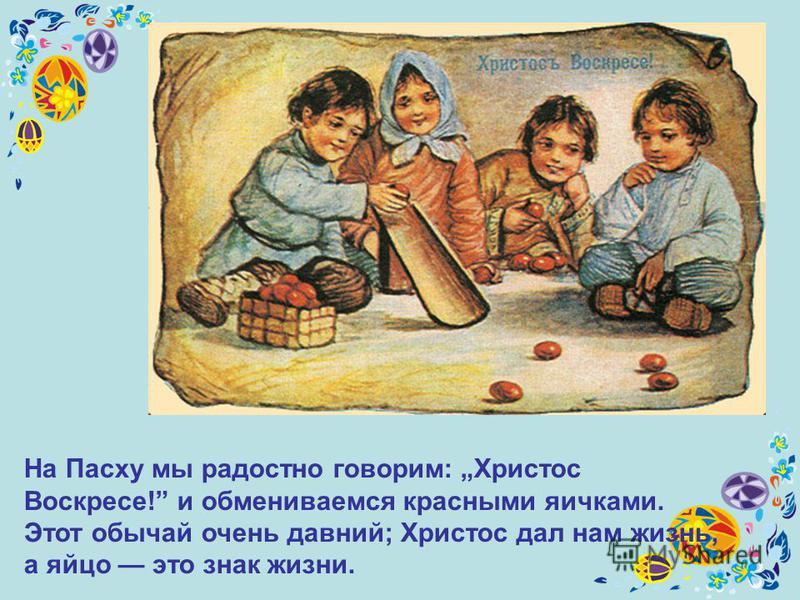 На Пасху мы радостно говорим: Христос Воскресе! и обмениваемся красными яичками. Этот обычай очень давний; Христос дал нам жизнь, а яйцо это знак жизни.