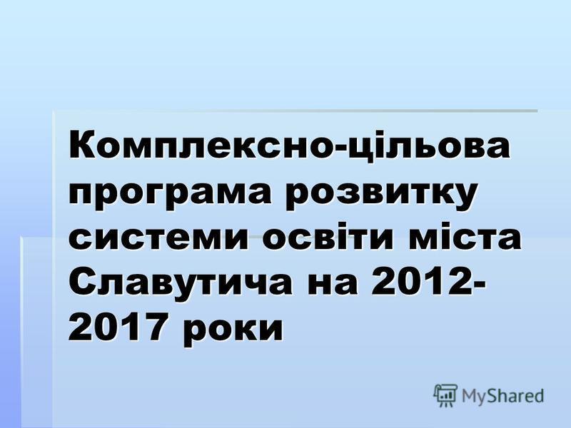 Комплексно-цільова програма розвитку системи освіти міста Славутича на 2012- 2017 роки