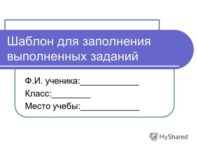 Шаблон для заполнения выполненных заданий Ф.И. ученика:____________ Класс:________ Место учебы:____________
